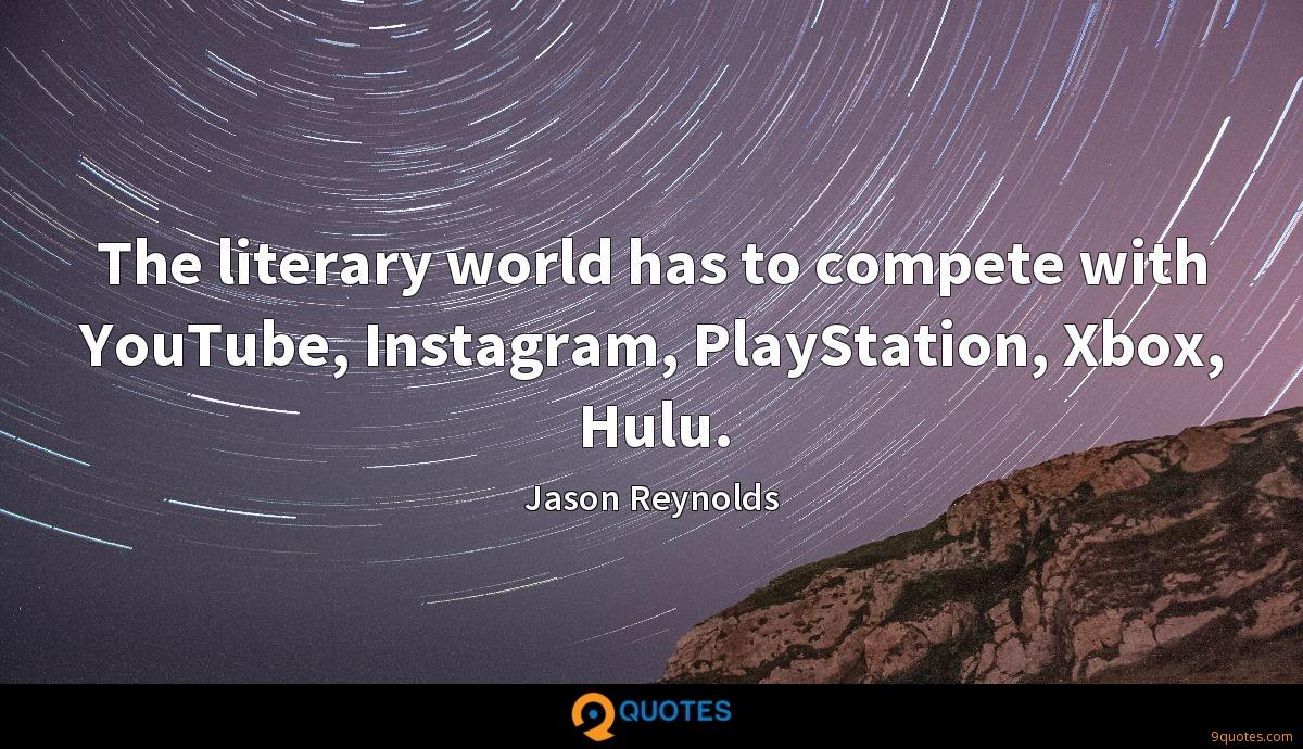 The literary world has to compete with YouTube, Instagram, PlayStation, Xbox, Hulu.