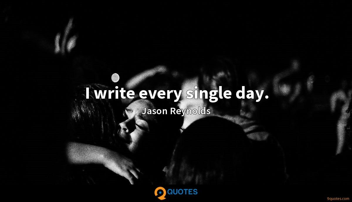 I write every single day.