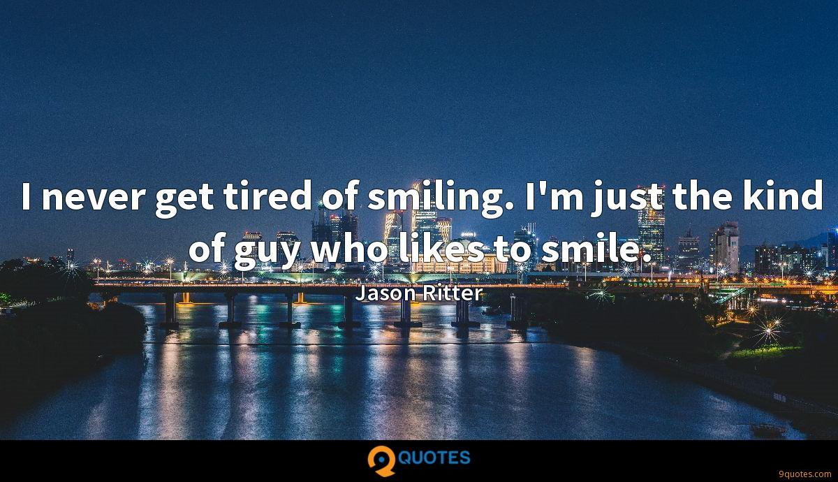 I never get tired of smiling. I'm just the kind of guy who likes to smile.