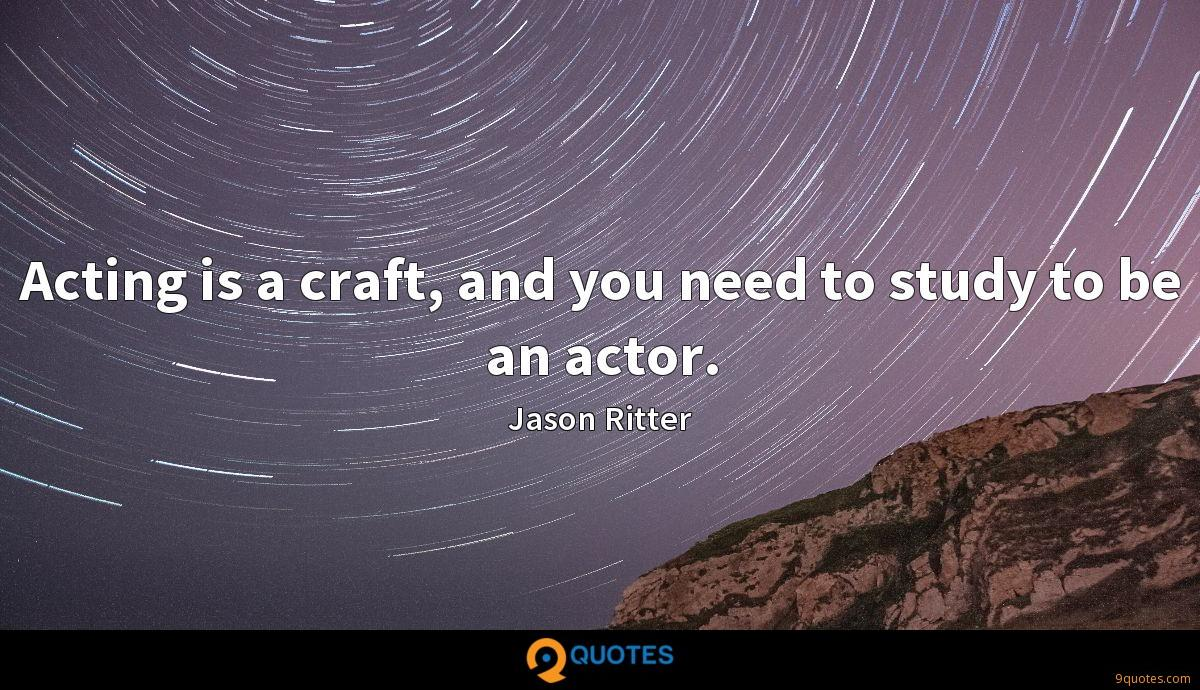 Acting is a craft, and you need to study to be an actor.