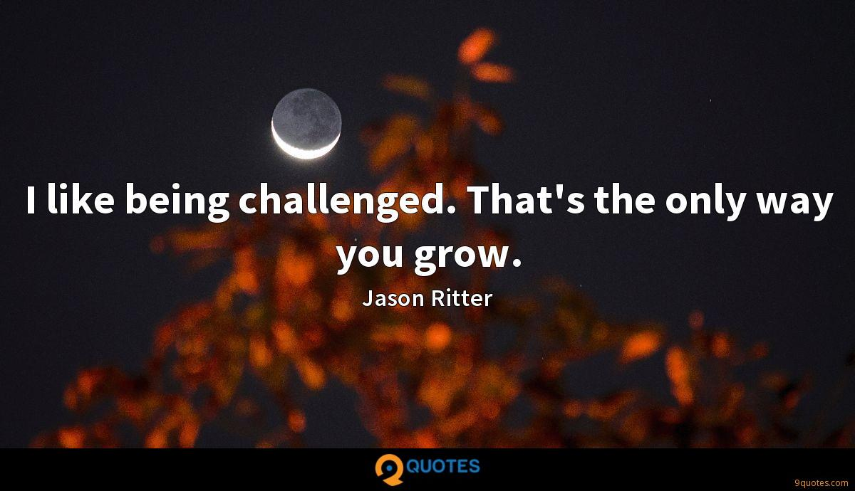 I like being challenged. That's the only way you grow.