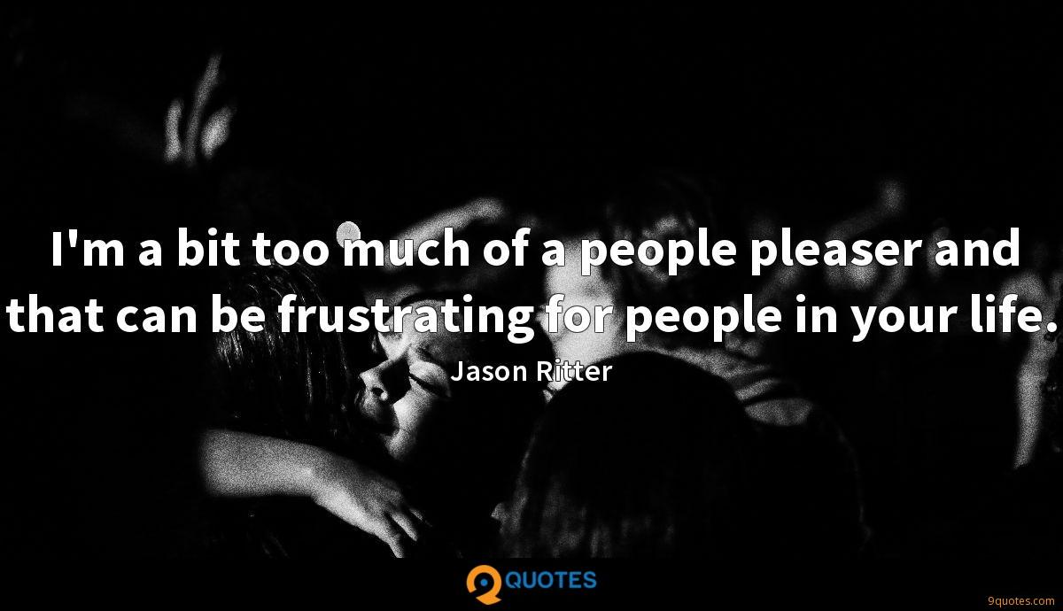 I'm a bit too much of a people pleaser and that can be frustrating for people in your life.
