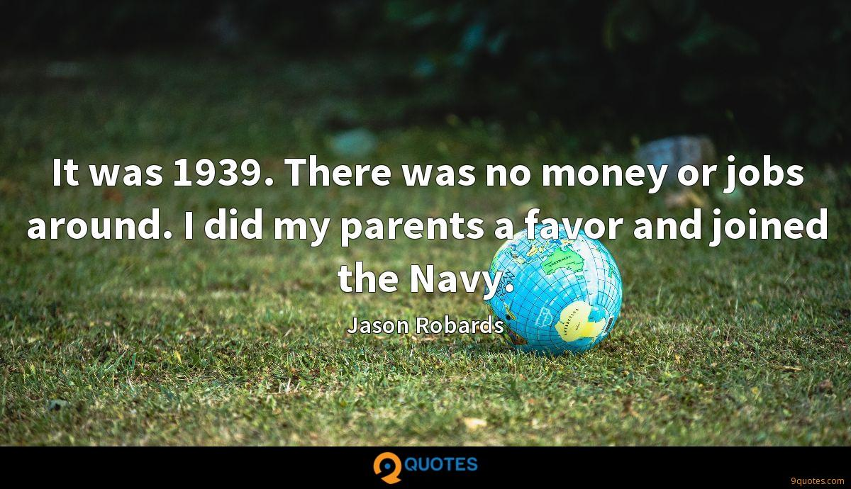 It was 1939. There was no money or jobs around. I did my parents a favor and joined the Navy.