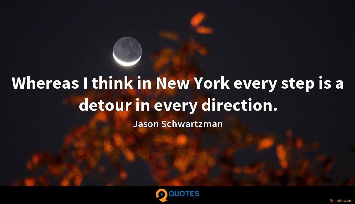 Whereas I think in New York every step is a detour in every direction.