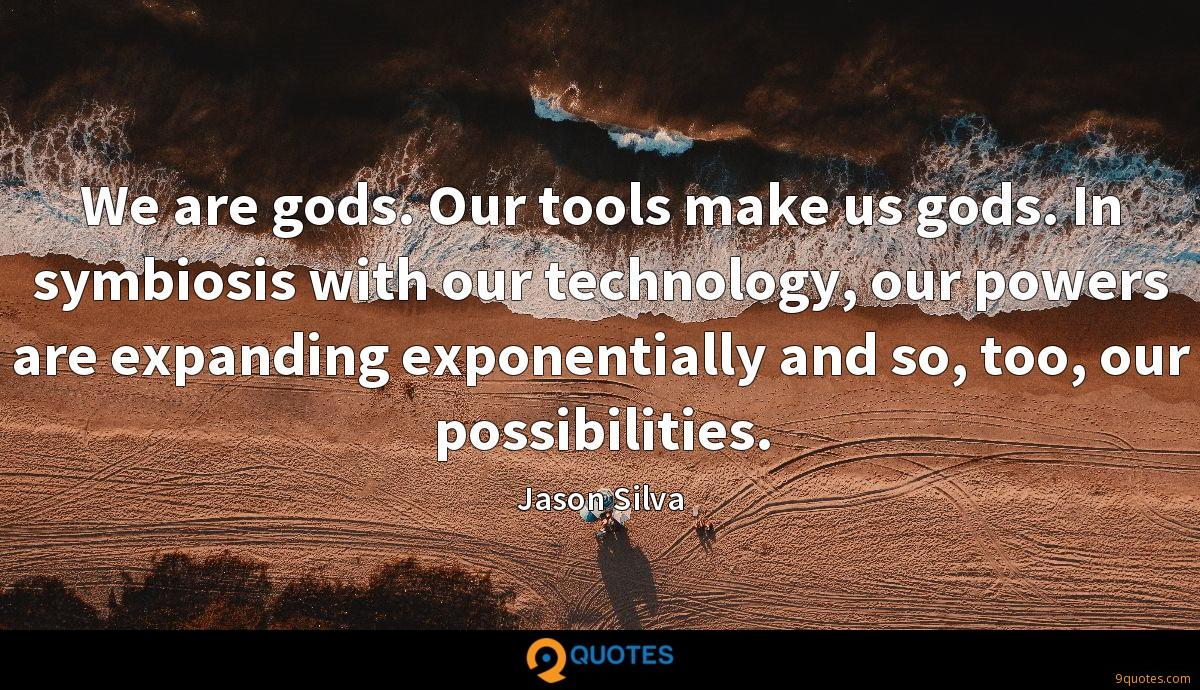 We are gods. Our tools make us gods. In symbiosis with our technology, our powers are expanding exponentially and so, too, our possibilities.