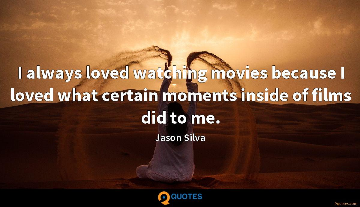 I always loved watching movies because I loved what certain moments inside of films did to me.