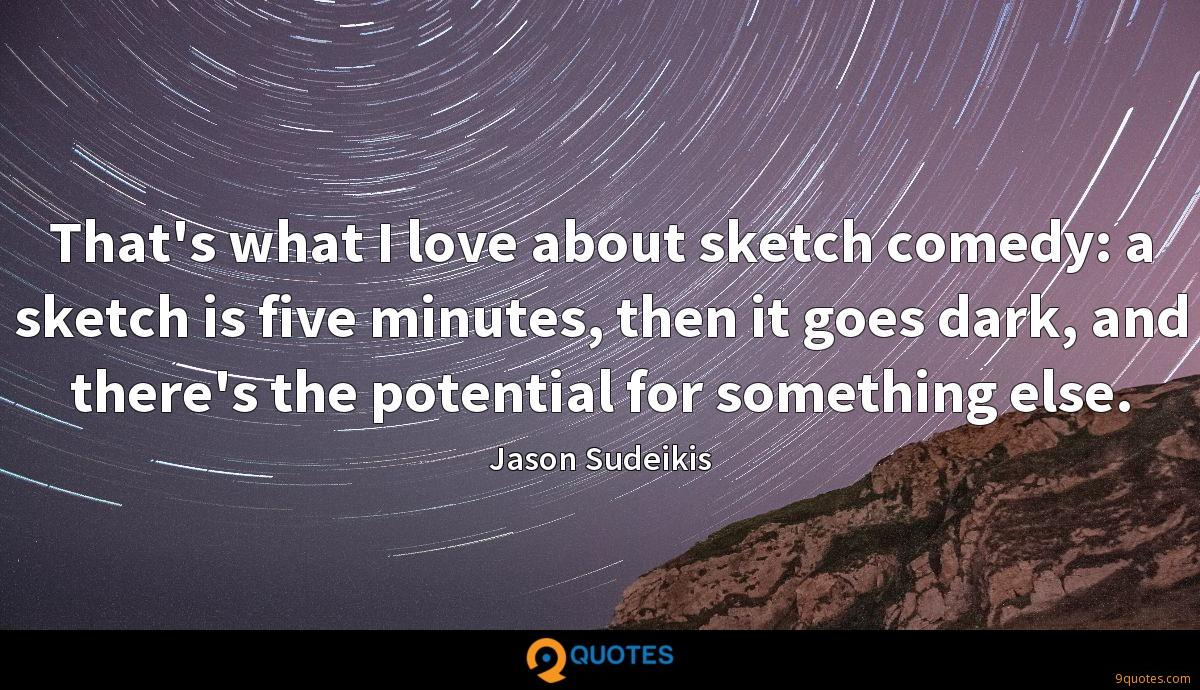 That's what I love about sketch comedy: a sketch is five minutes, then it goes dark, and there's the potential for something else.