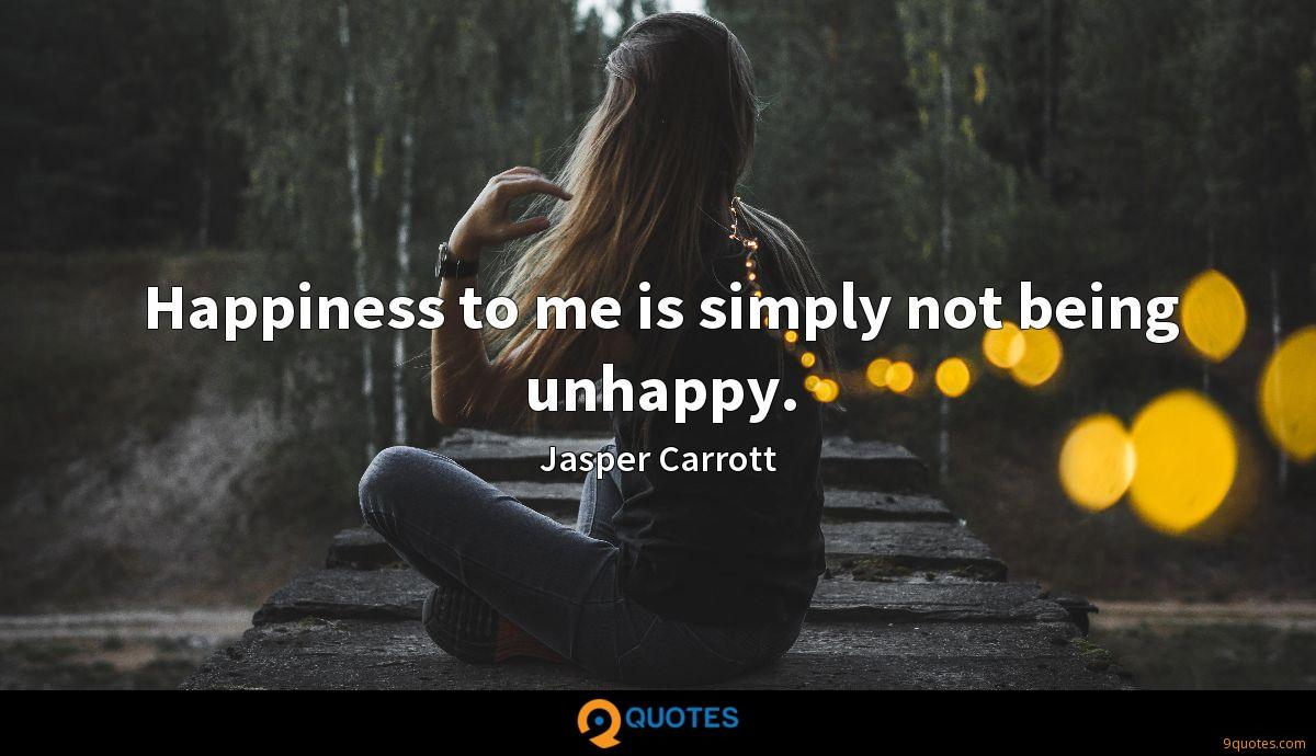 Happiness to me is simply not being unhappy.