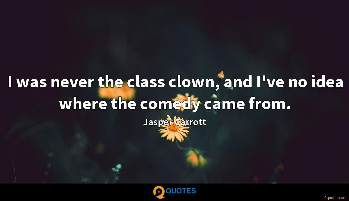 I was never the class clown, and I've no idea where the comedy came from.