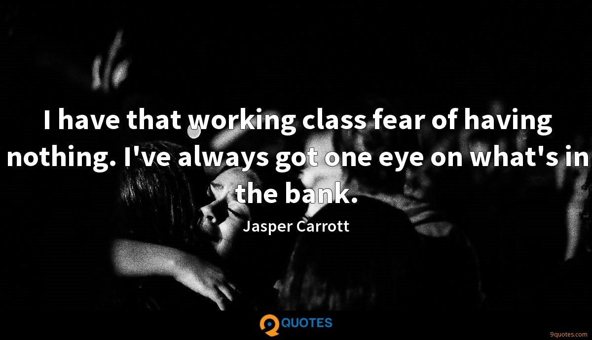 I have that working class fear of having nothing. I've always got one eye on what's in the bank.