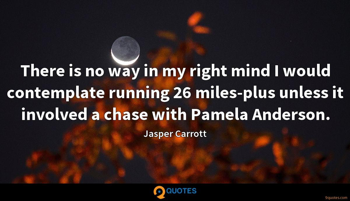 There is no way in my right mind I would contemplate running 26 miles-plus unless it involved a chase with Pamela Anderson.