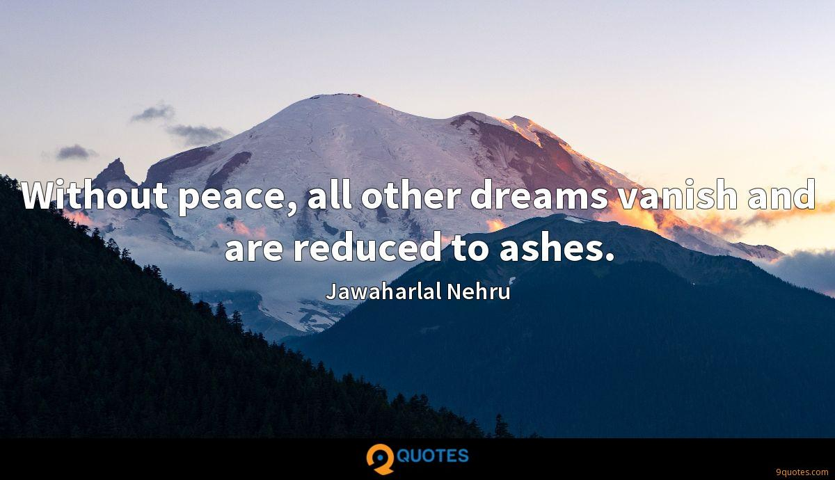 Without peace, all other dreams vanish and are reduced to ashes.