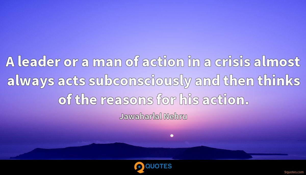 A leader or a man of action in a crisis almost always acts subconsciously and then thinks of the reasons for his action.