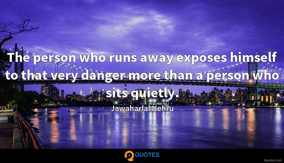 The person who runs away exposes himself to that very danger more than a person who sits quietly.