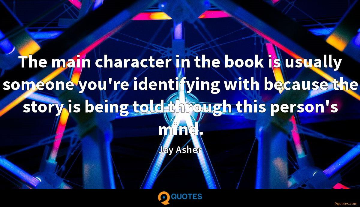 The main character in the book is usually someone you're identifying with because the story is being told through this person's mind.