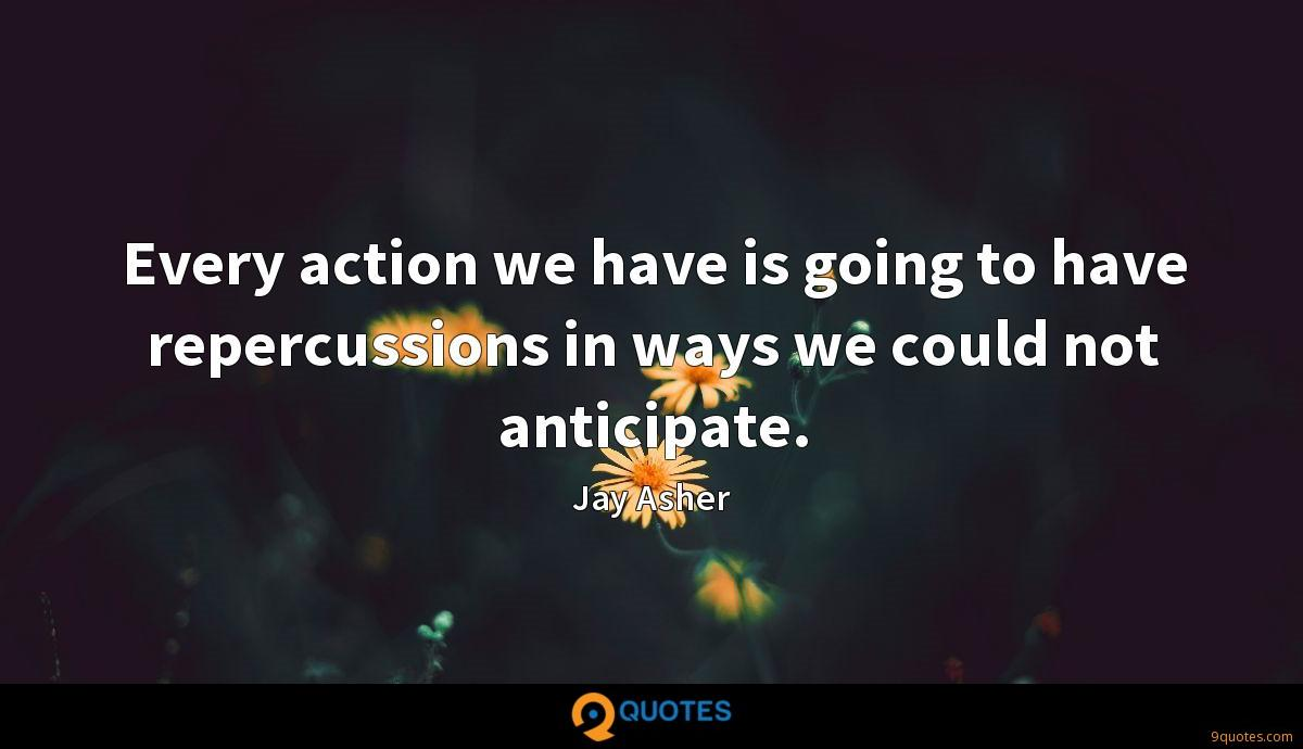 Every action we have is going to have repercussions in ways we could not anticipate.