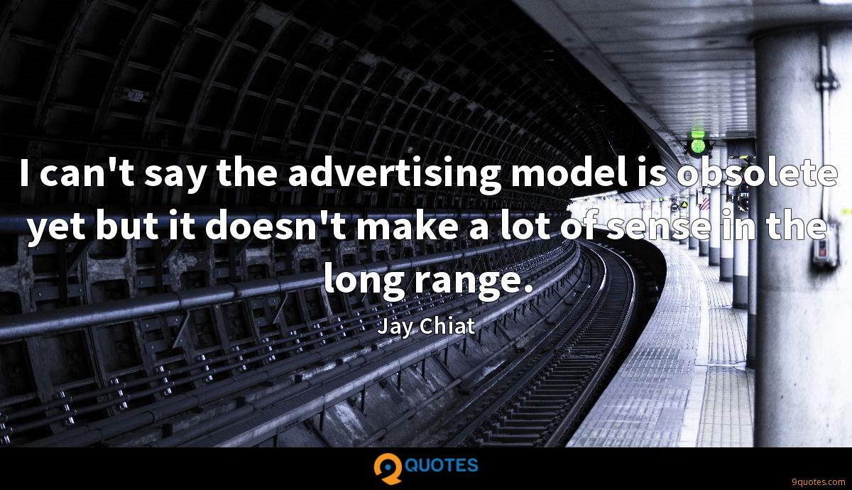 I can't say the advertising model is obsolete yet but it doesn't make a lot of sense in the long range.