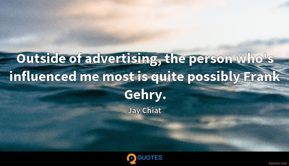 Outside of advertising, the person who's influenced me most is quite possibly Frank Gehry.