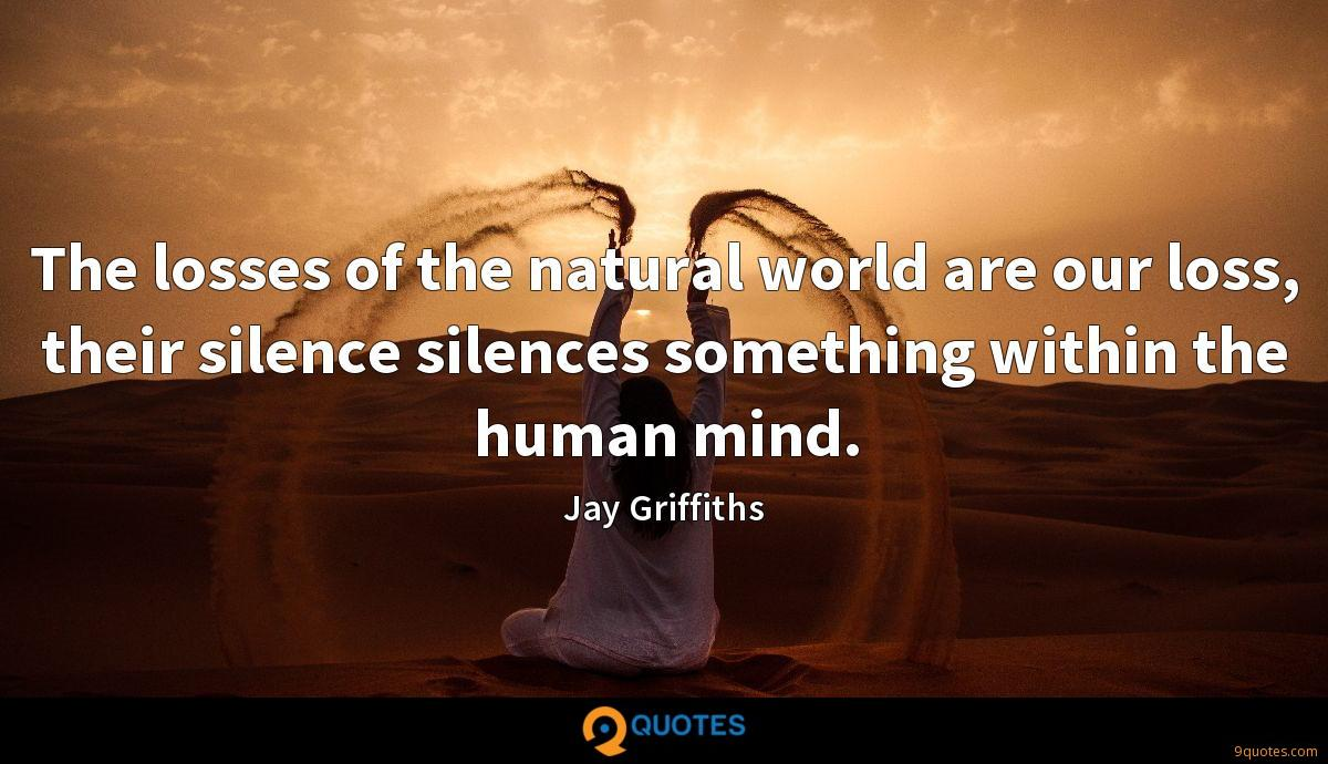 The losses of the natural world are our loss, their silence silences something within the human mind.