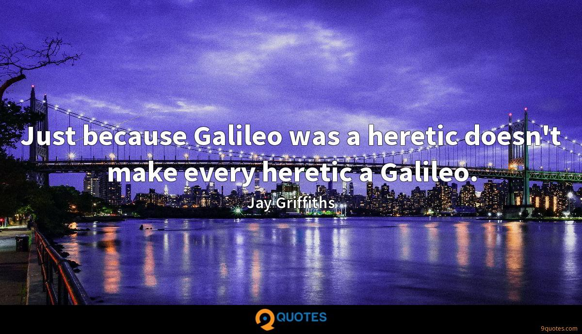 Just because Galileo was a heretic doesn't make every heretic a Galileo.