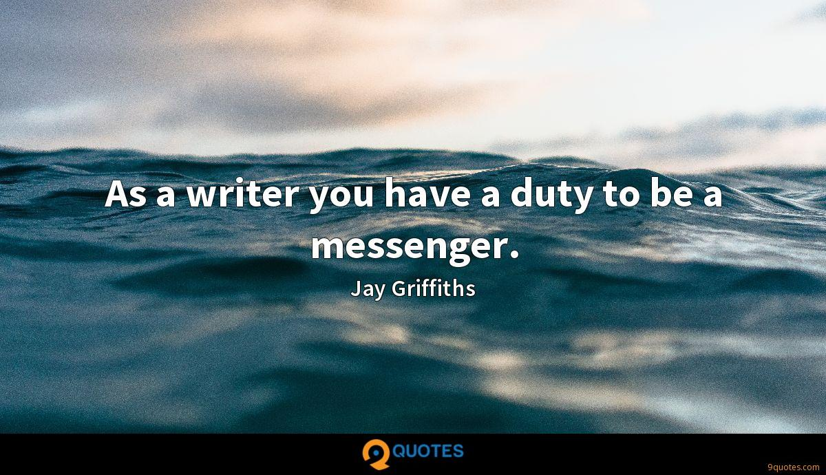 As a writer you have a duty to be a messenger.