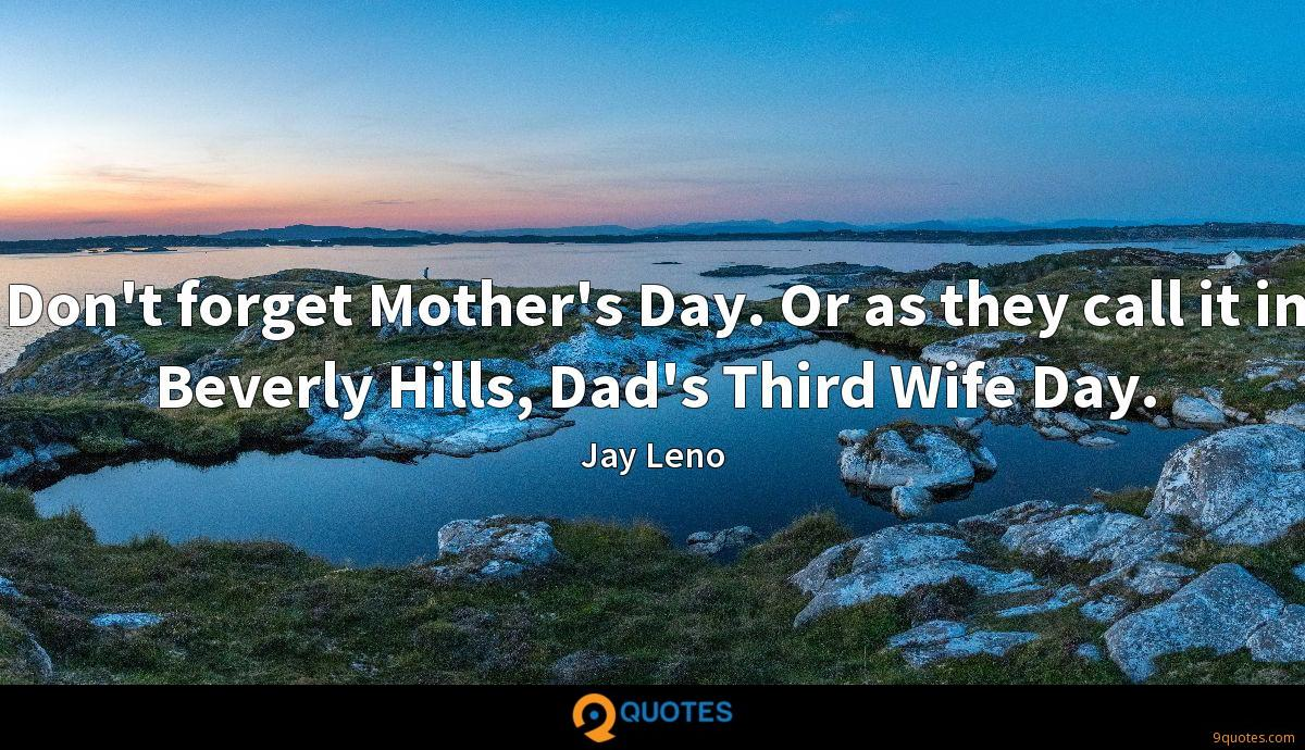 Don't forget Mother's Day. Or as they call it in Beverly Hills, Dad's Third Wife Day.
