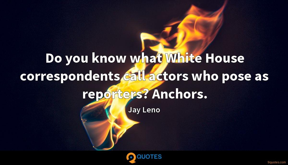 Do you know what White House correspondents call actors who pose as reporters? Anchors.