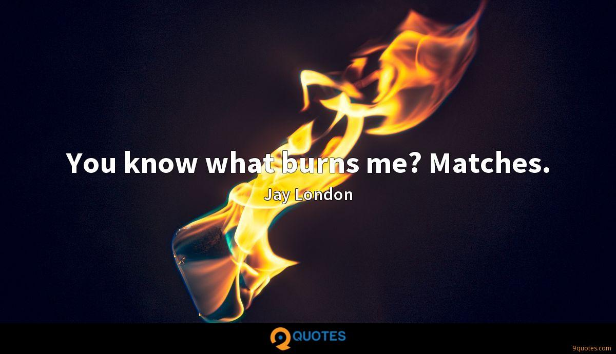 You know what burns me? Matches.