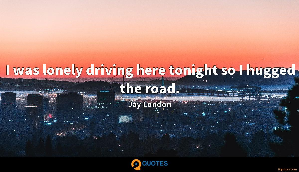 I was lonely driving here tonight so I hugged the road.