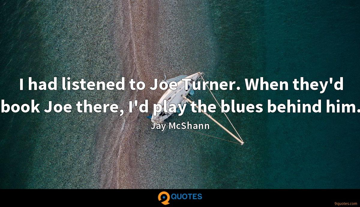 I had listened to Joe Turner. When they'd book Joe there, I'd play the blues behind him.