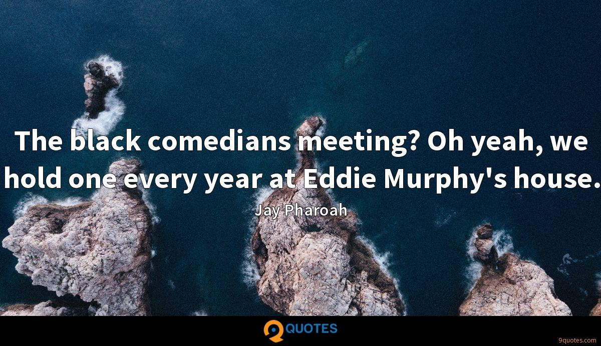 The black comedians meeting? Oh yeah, we hold one every year at Eddie Murphy's house.