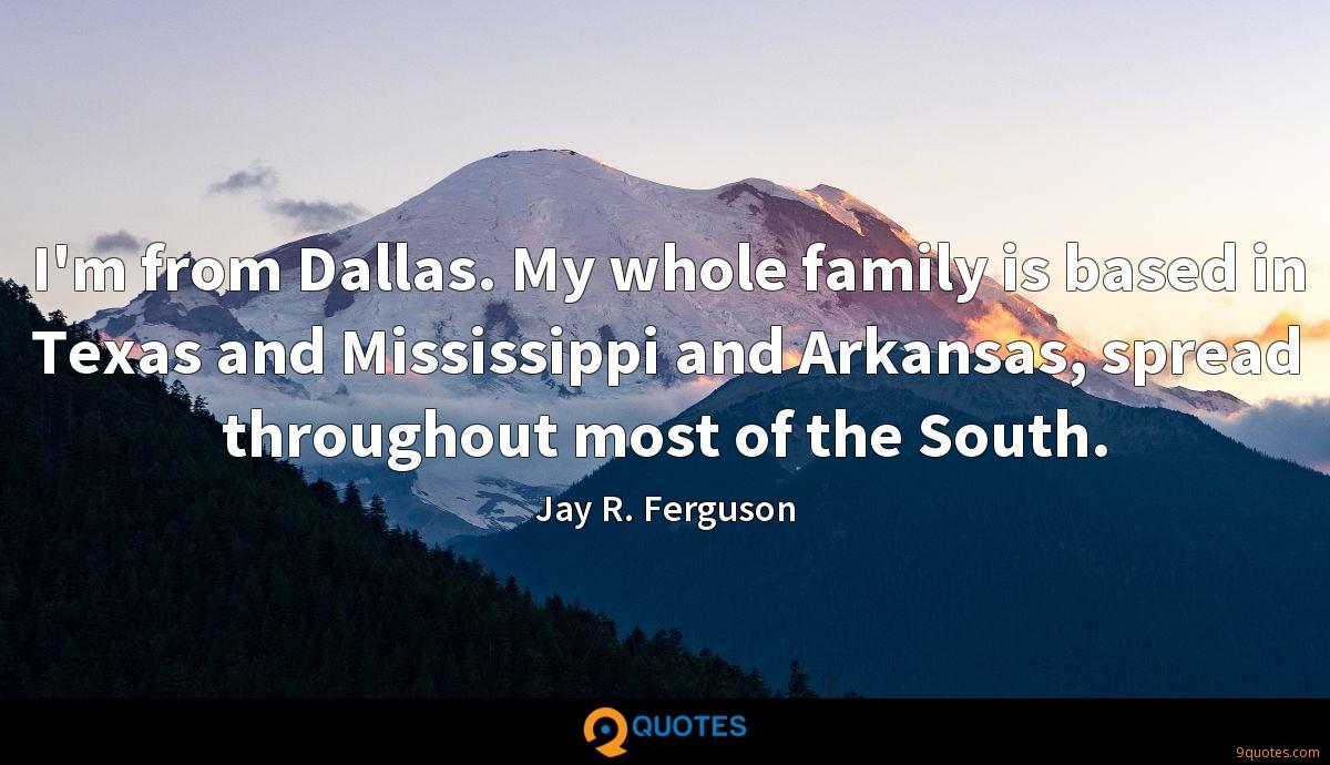 I'm from Dallas. My whole family is based in Texas and Mississippi and Arkansas, spread throughout most of the South.