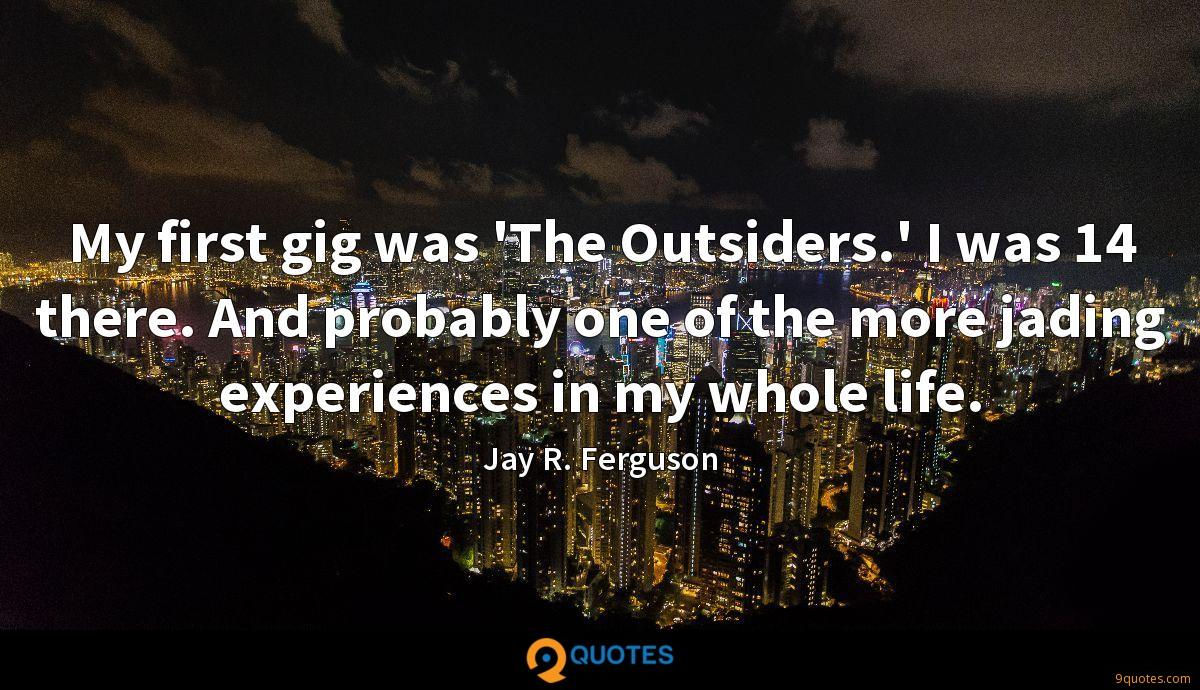 My first gig was 'The Outsiders.' I was 14 there. And probably one of the more jading experiences in my whole life.