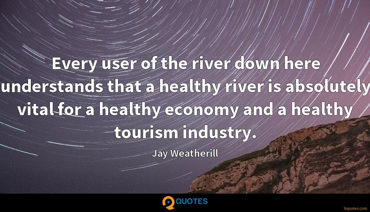 Every user of the river down here understands that a healthy river is absolutely vital for a healthy economy and a healthy tourism industry.