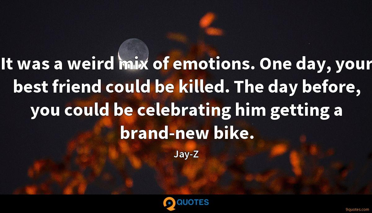It was a weird mix of emotions. One day, your best friend could be killed. The day before, you could be celebrating him getting a brand-new bike.