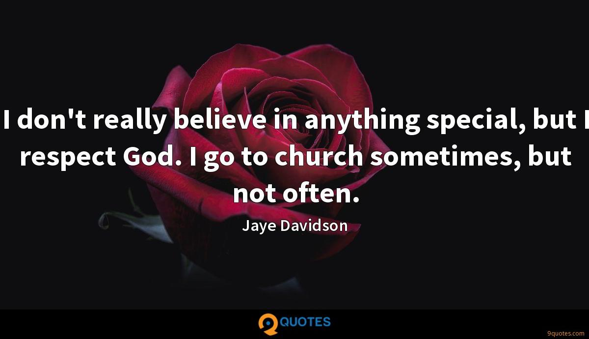 I don't really believe in anything special, but I respect God. I go to church sometimes, but not often.