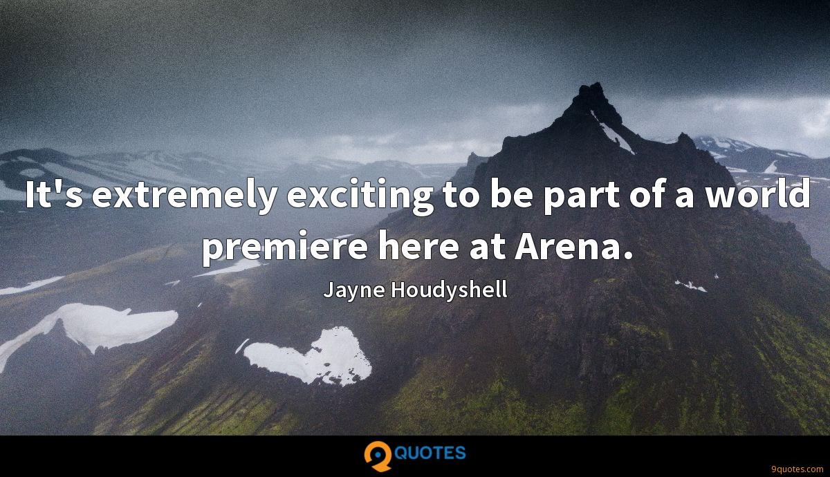 It's extremely exciting to be part of a world premiere here at Arena.