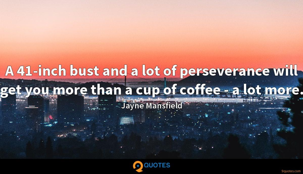 A 41-inch bust and a lot of perseverance will get you more than a cup of coffee - a lot more.
