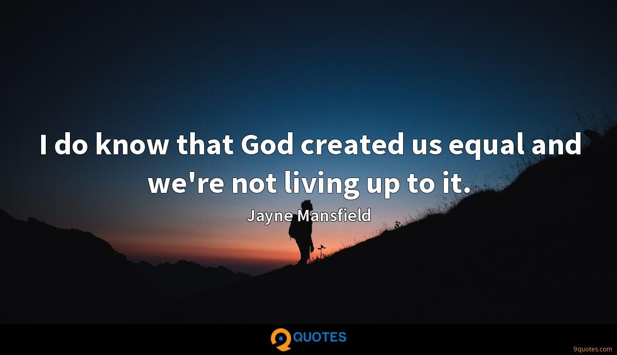 I do know that God created us equal and we're not living up to it.
