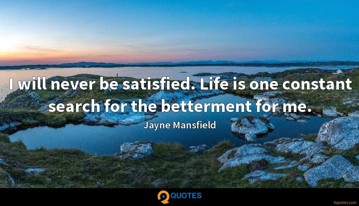 I will never be satisfied. Life is one constant search for the betterment for me.