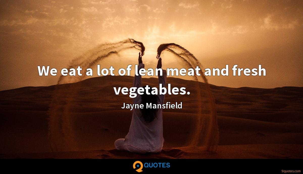 We eat a lot of lean meat and fresh vegetables.