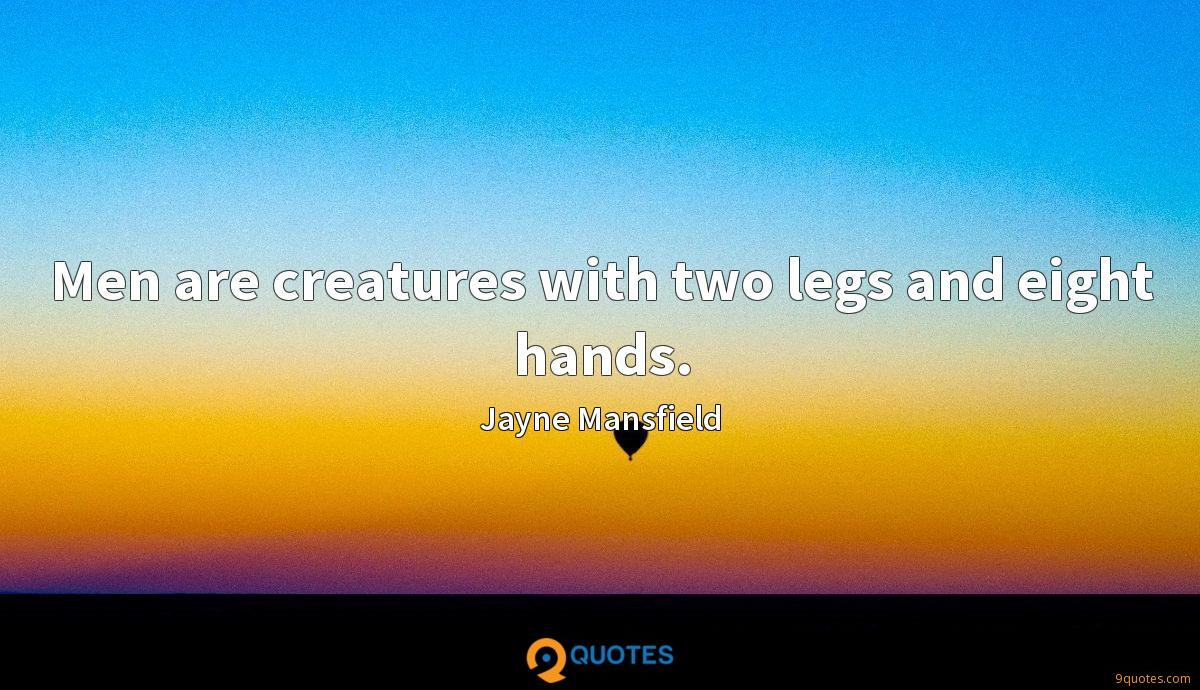 Men are creatures with two legs and eight hands.