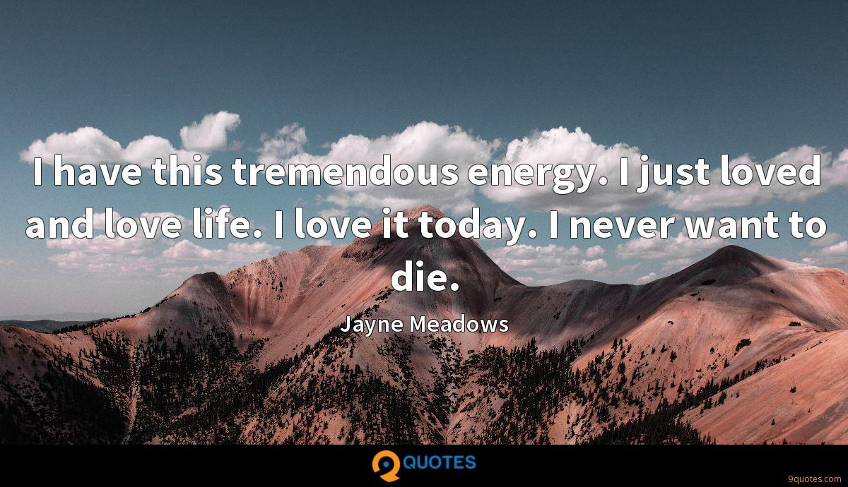 I have this tremendous energy. I just loved and love life. I love it today. I never want to die.
