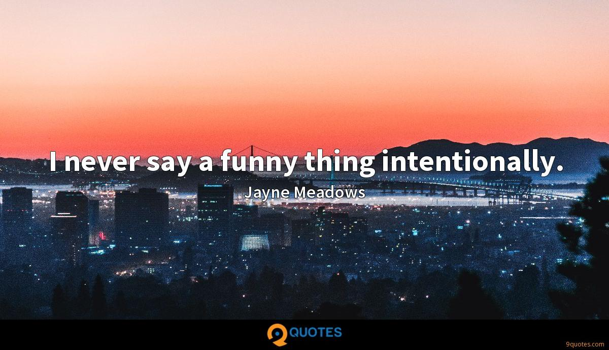 I never say a funny thing intentionally.