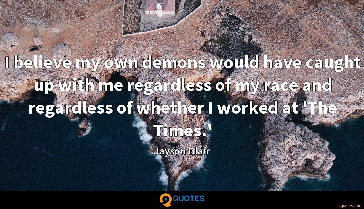 I believe my own demons would have caught up with me regardless of my race and regardless of whether I worked at 'The Times.'