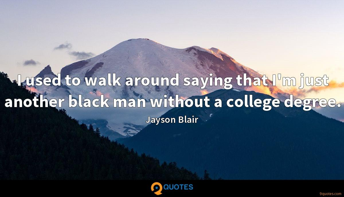 I used to walk around saying that I'm just another black man without a college degree.