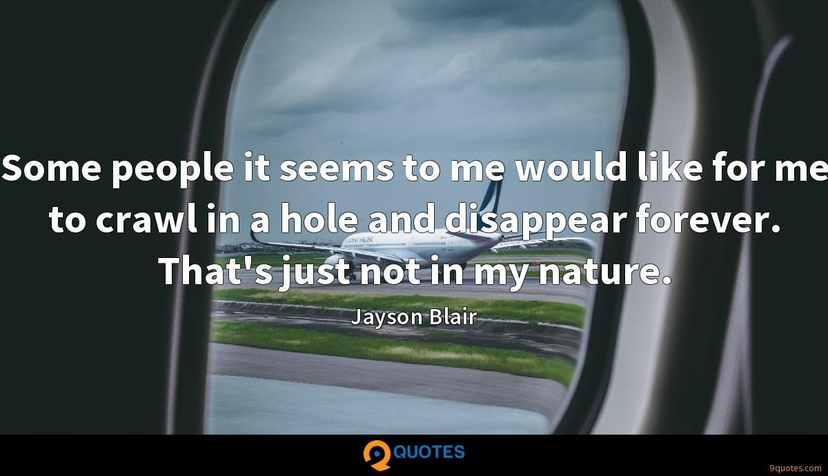 Some people it seems to me would like for me to crawl in a hole and disappear forever. That's just not in my nature.
