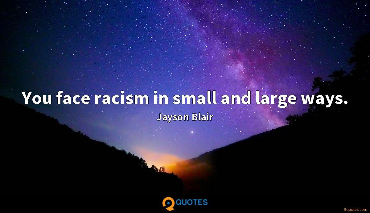 You face racism in small and large ways.