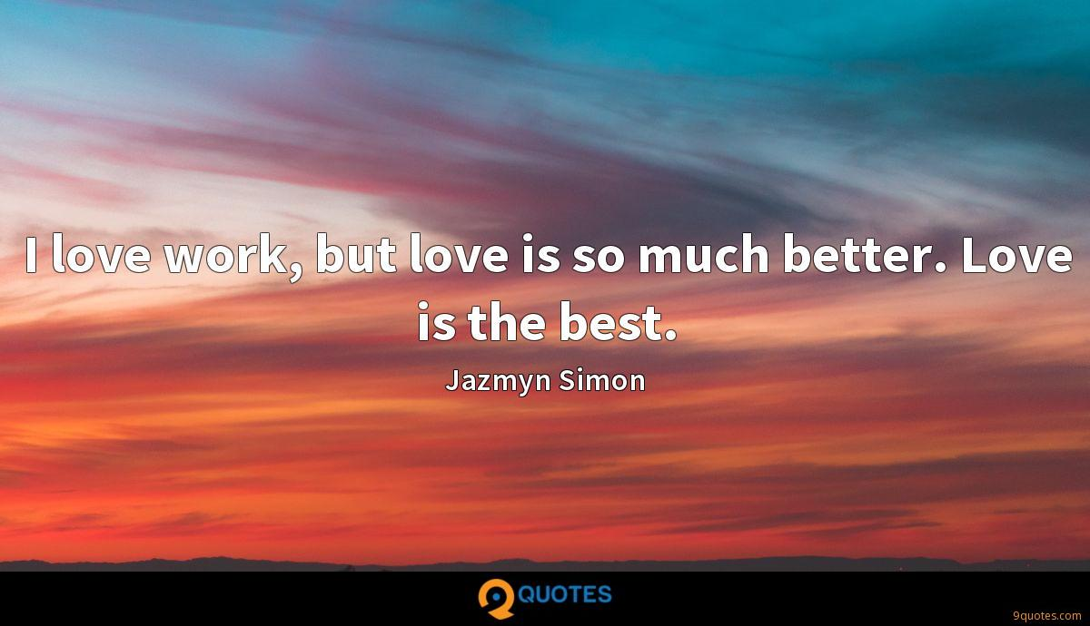 I love work, but love is so much better. Love is the best.