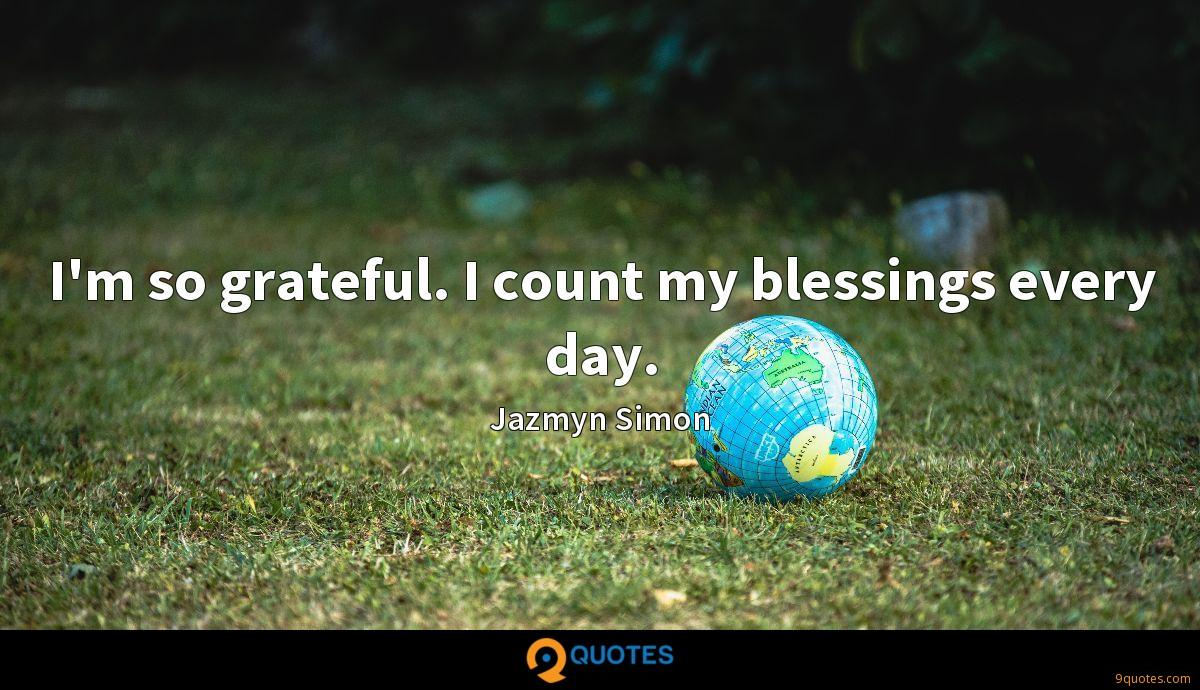I'm so grateful. I count my blessings every day.